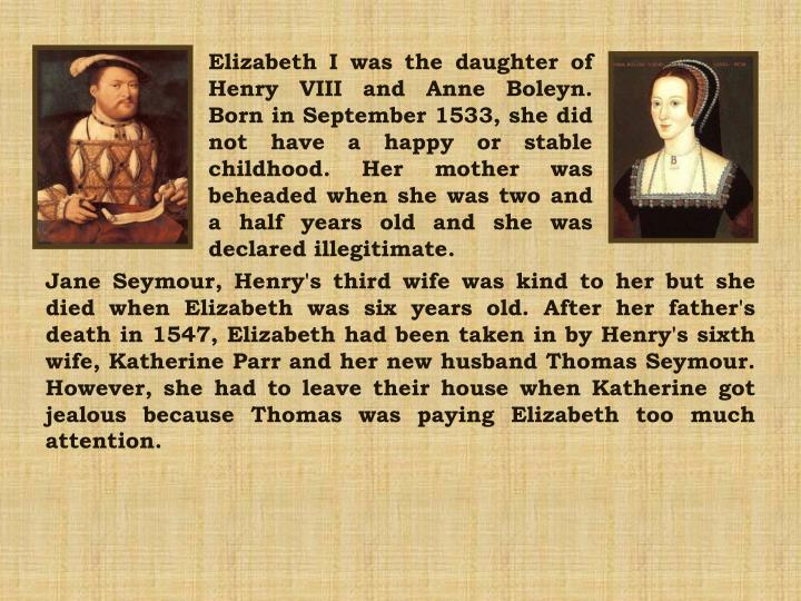 Elizabeth I was the daughter of Henry VIII and Anne Boleyn. Born in September 1533, she did not have...