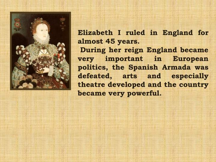 Elizabeth I ruled in England for almost 45 years.