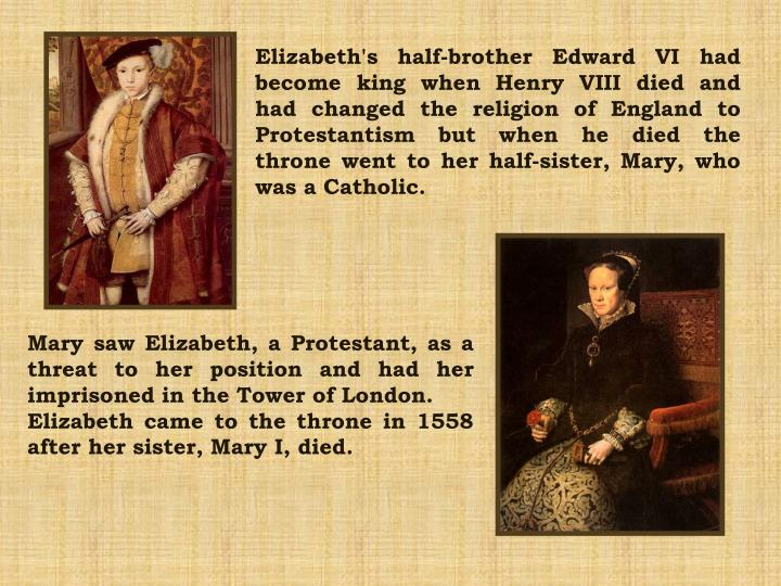 Elizabeth's half-brother Edward VI had become king when Henry VIII died and had changed the religion...