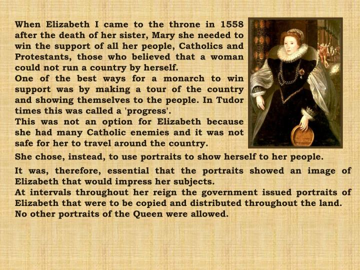 When Elizabeth I came to the throne in 1558 after the death of her sister, Mary she needed to win the support of all her people, Catholics and Protestants, those who believed that a woman could not run a country by herself.