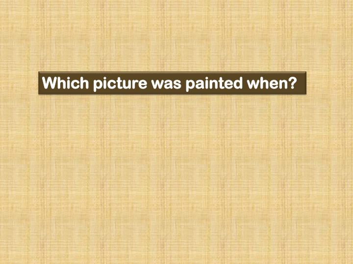 Which picture was painted when?