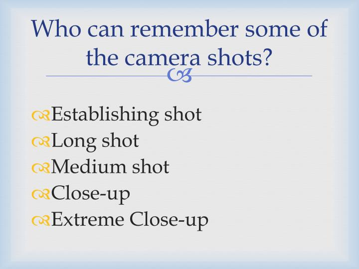 Who can remember some of the camera shots?