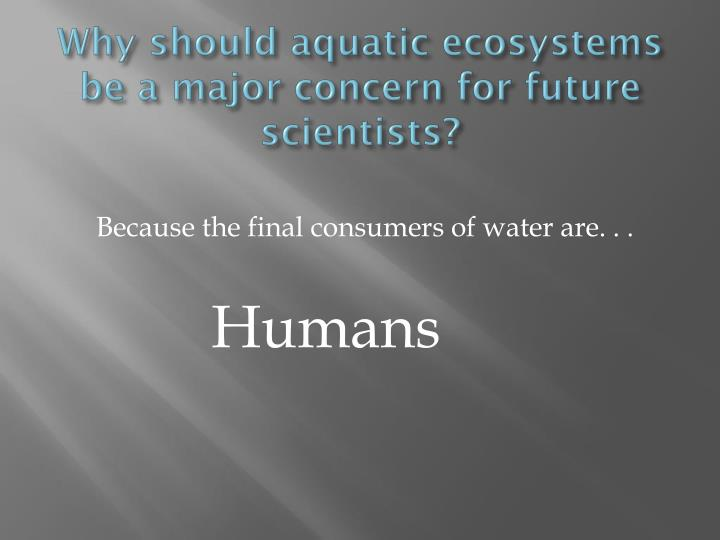 Why should aquatic ecosystems be a major concern for future scientists?