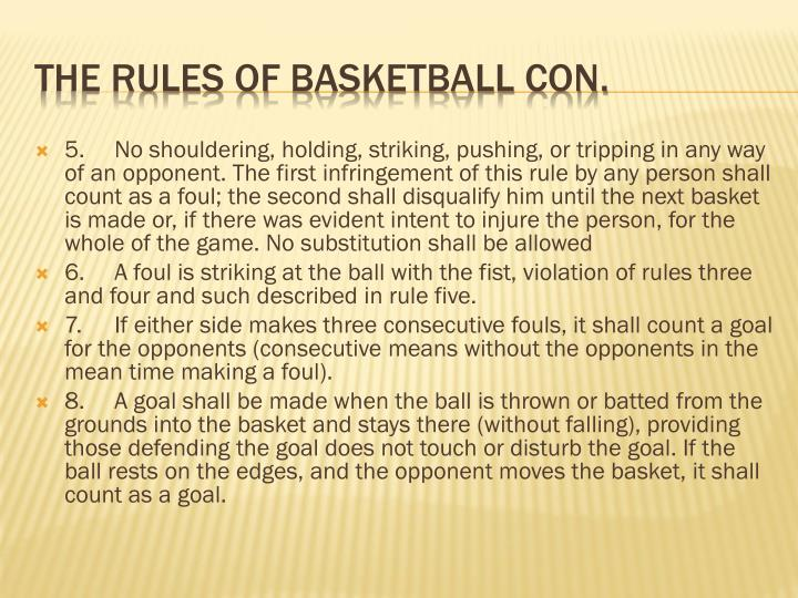 5.	No shouldering, holding, striking, pushing, or tripping in any way of an opponent. The first infringement of this rule by any person shall count as a foul; the second shall disqualify him until the next basket is made or, if there was evident intent to injure the person, for the whole of the game. No substitution shall be allowed