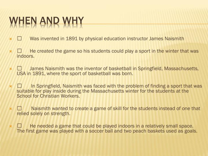 	Was invented in 1891 by physical education instructor James Naismith