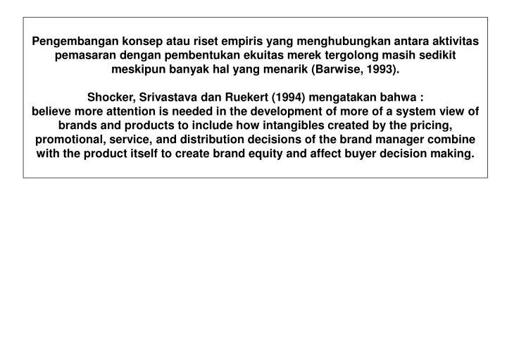Pengembangan konsep atau riset empiris yang menghubungkan antara aktivitas pemasaran dengan pembentukan ekuitas merek tergolong masih sedikit meskipun banyak hal yang menarik (Barwise, 1993).