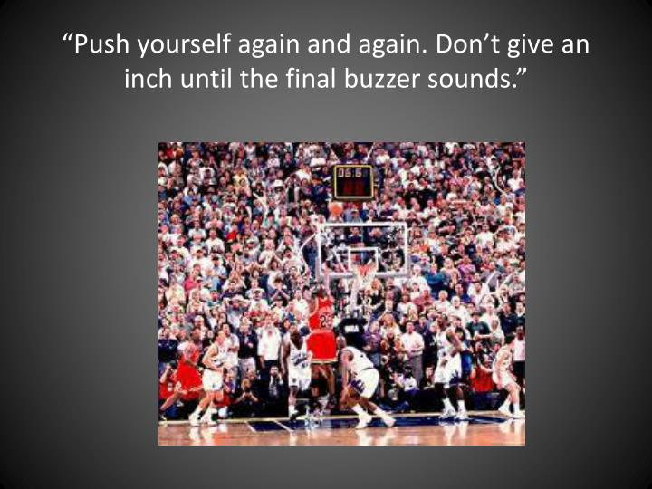 """""""Push yourself again and again. Don't give an inch until the final buzzer sounds."""""""
