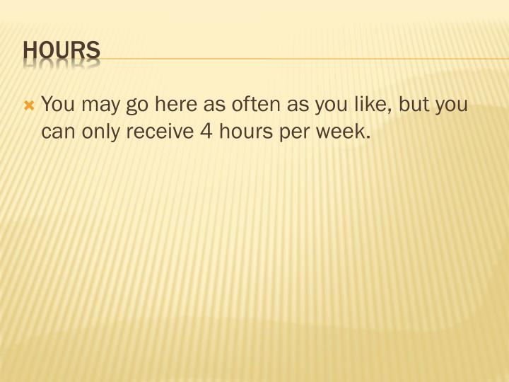 You may go here as often as you like, but you can only receive 4 hours per week.