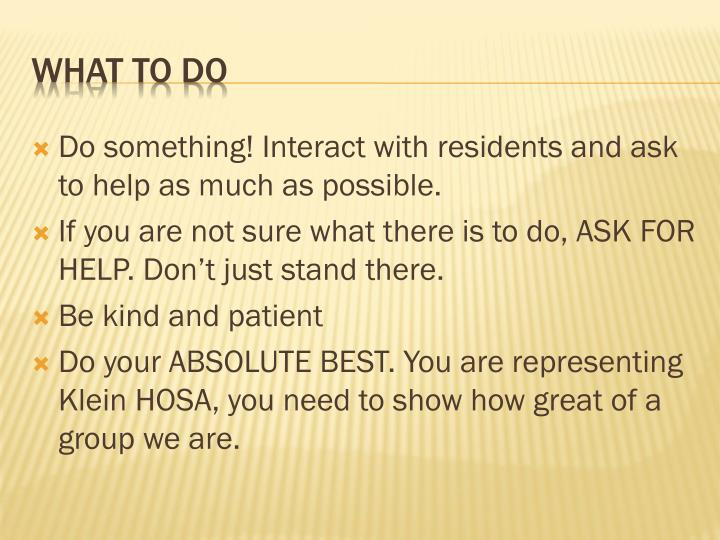 Do something! Interact with residents and ask to help as much as possible.