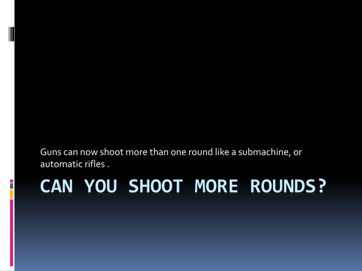 Guns can now shoot more than one round like a submachine, or automatic rifles .