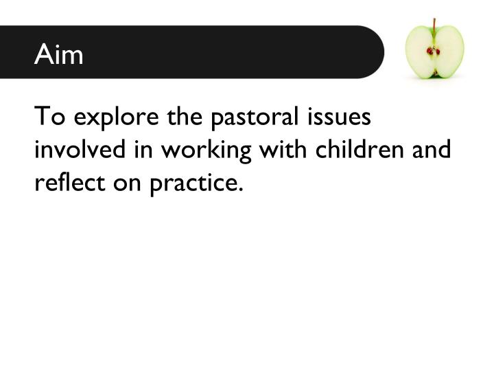 To explore the pastoral issues involved in working with children and reflect on practice