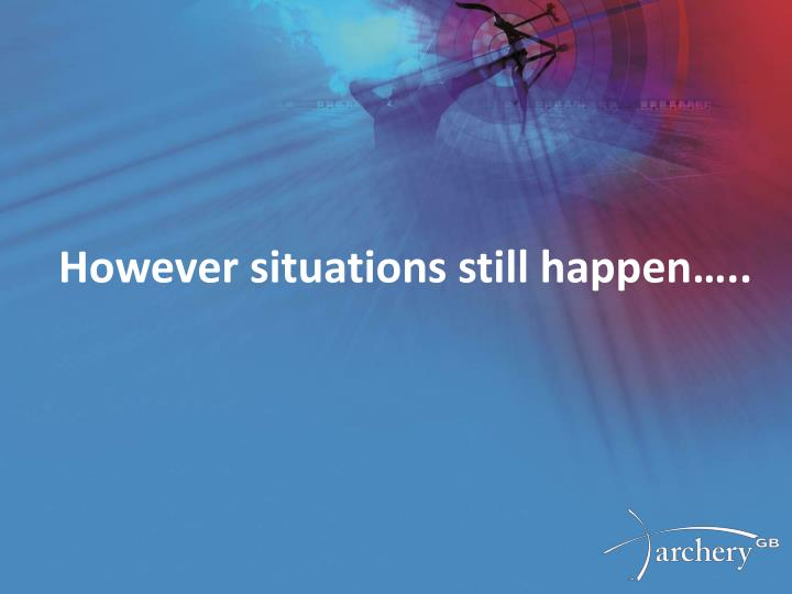 However situations still happen…..