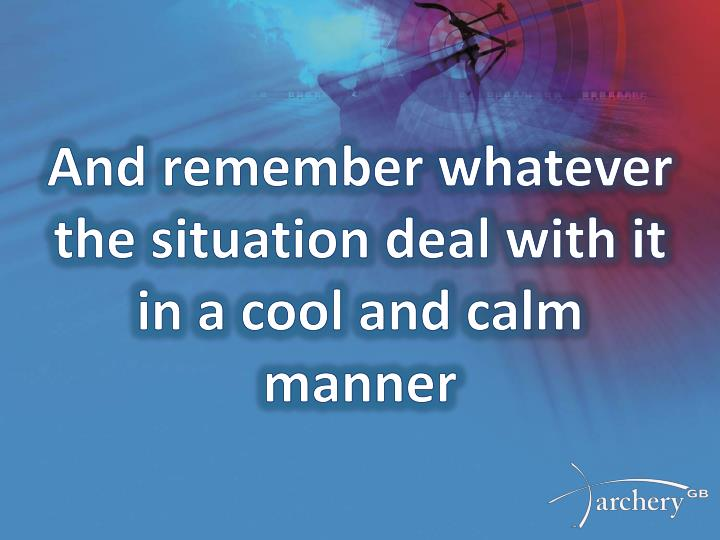 And remember whatever the situation deal with it in a cool and calm manner