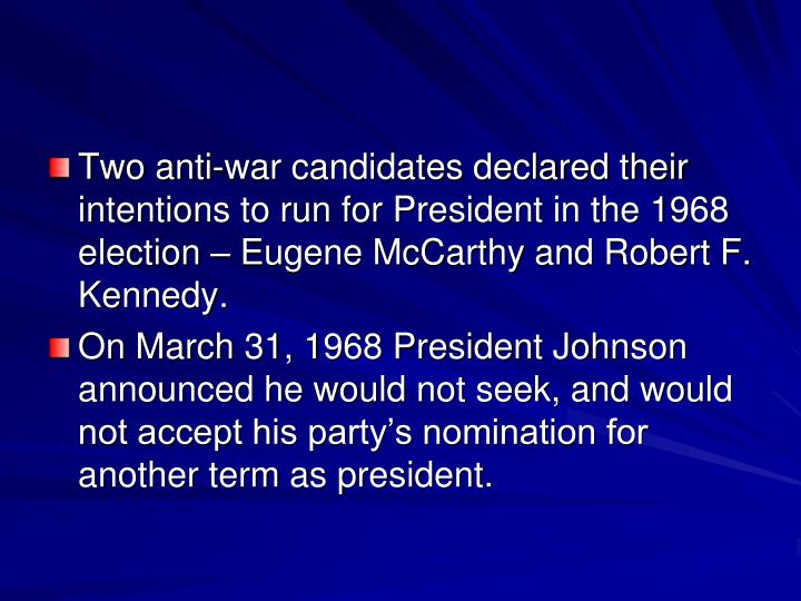 Two anti-war candidates declared their intentions to run for President in the 1968 election – Eugene McCarthy and Robert F. Kennedy.