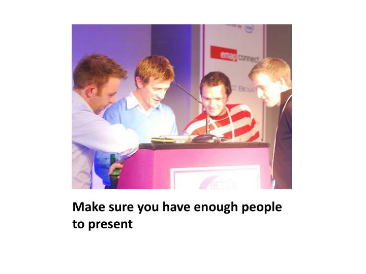 Make sure you have enough people to present