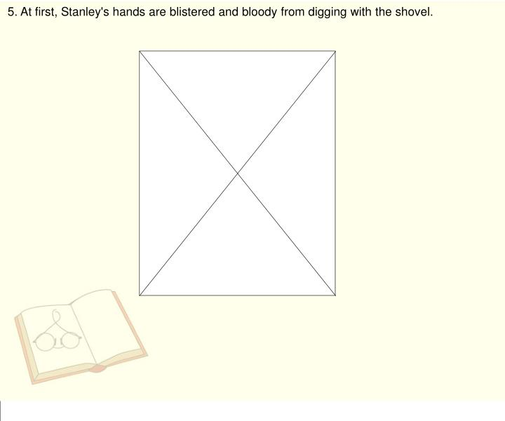 5. At first, Stanley's hands are blistered and bloody from digging with the shovel.