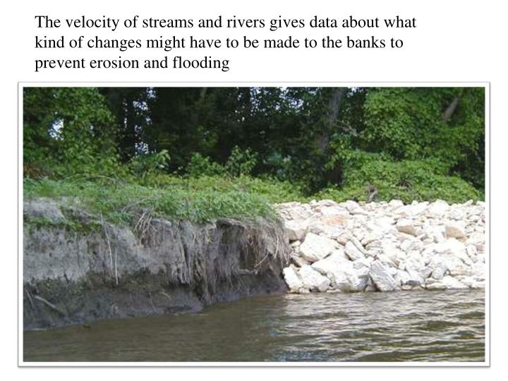The velocity of streams and rivers gives data about what kind of changes might have to be made to the banks to prevent erosion and flooding