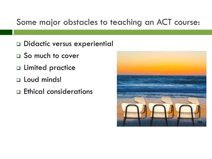 Some major obstacles to teaching an ACT course: