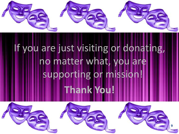 If you are just visiting or donating, no matter what, you are supporting or mission!