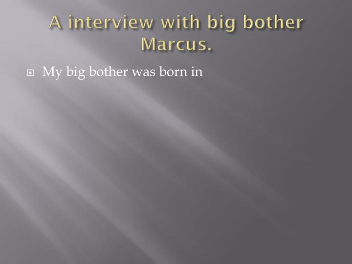 A interview with big bother Marcus.