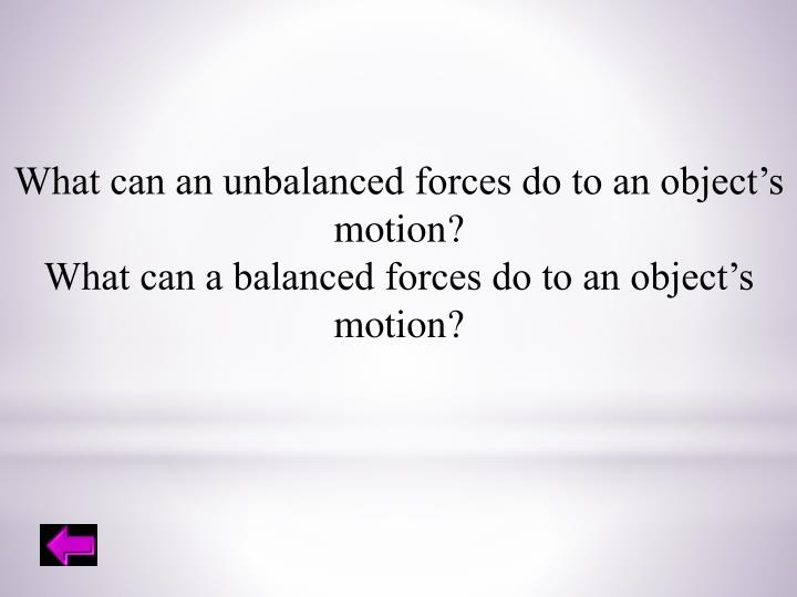What can an unbalanced forces do to an object's