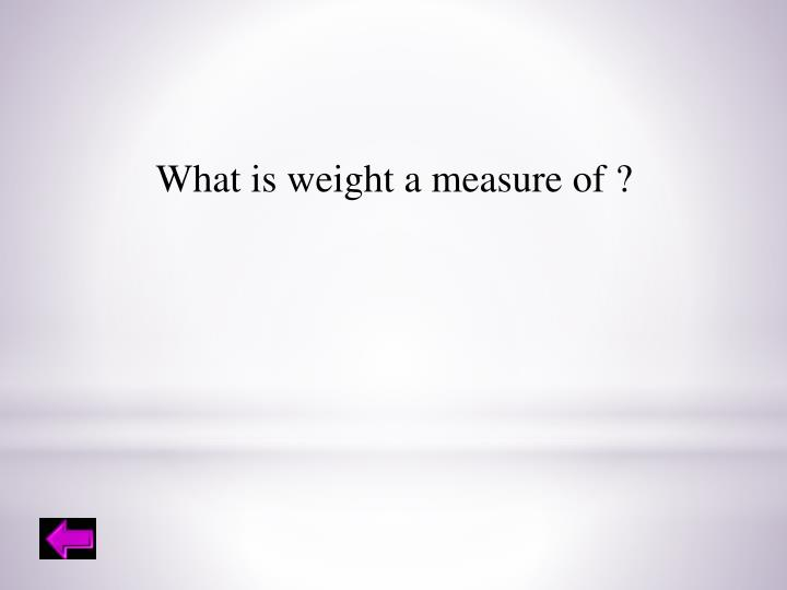 What is weight a measure of ?