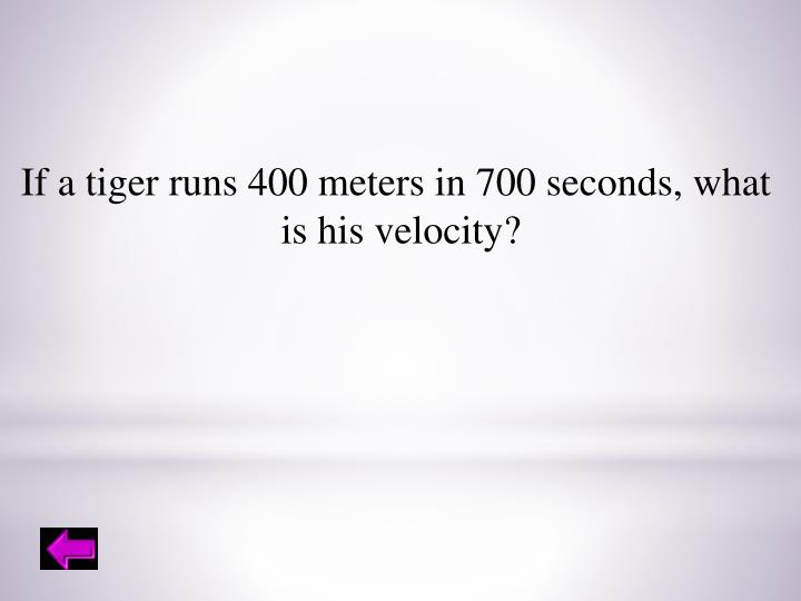 If a tiger runs 400 meters in 700 seconds, what