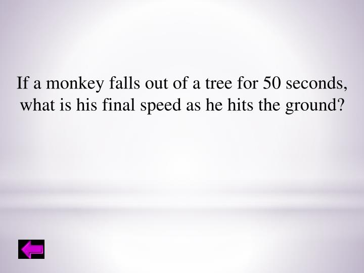 If a monkey falls out of a tree for 50 seconds,
