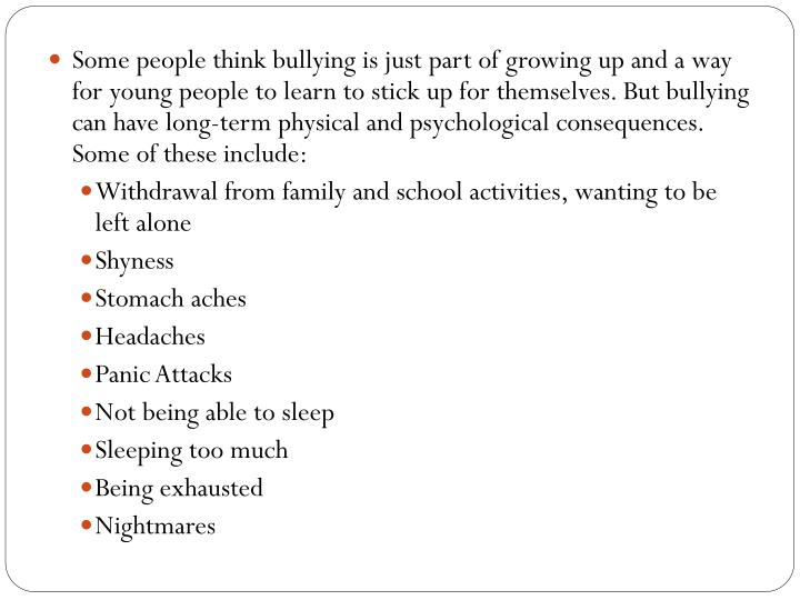 Some people think bullying is just part of growing up and a way for young people to learn to stick up for themselves. But bullying can have long-term physical and psychological consequences. Some of these include:
