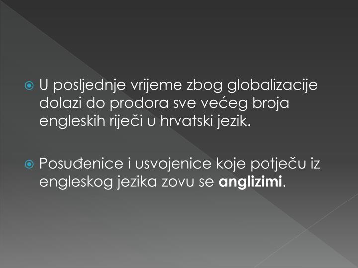 U posljednje vrijeme zbog globalizacije dolazi do prodora sve većeg broja engleskih riječi u hrvatski jezik.