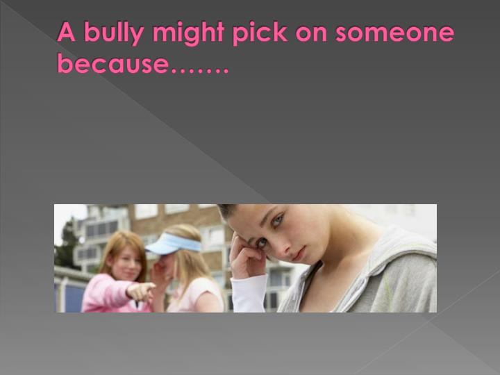 A bully might pick on someone because…….
