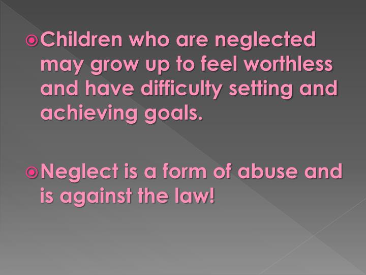 Children who are neglected may grow up to feel worthless and have difficulty setting and achieving goals.
