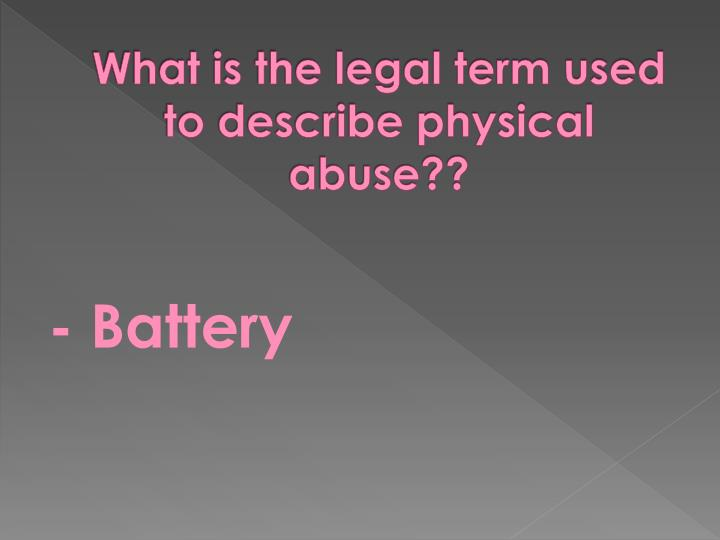 What is the legal term used to describe physical abuse??