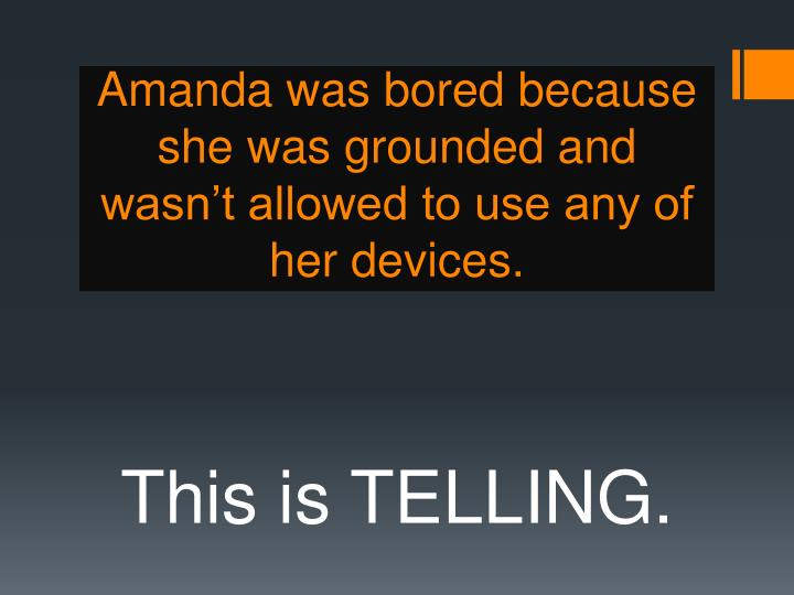 Amanda was bored because she was grounded and wasn't allowed to use any of her devices.