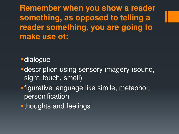 Remember when you show a reader something, as opposed to telling a reader something, you are going to make use of: