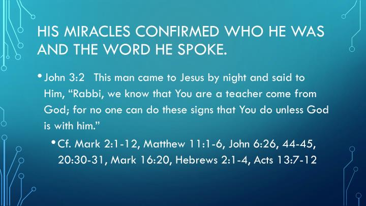 His Miracles confirmed who he was and the word he spoke.