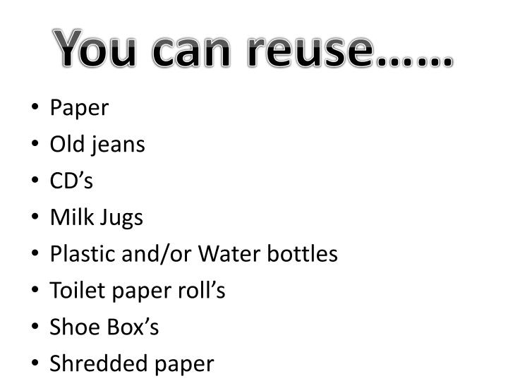 You can reuse……