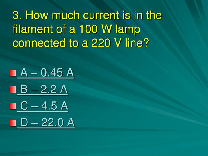 3. How much current is in the filament of a 100 W lamp connected to a 220 V line?