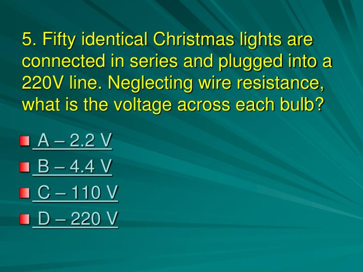 5. Fifty identical Christmas lights are connected in series and plugged into a 220V