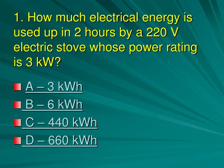 1. How much electrical energy is used up in 2 hours by a 220 V electric stove whose power rating is 3 kW