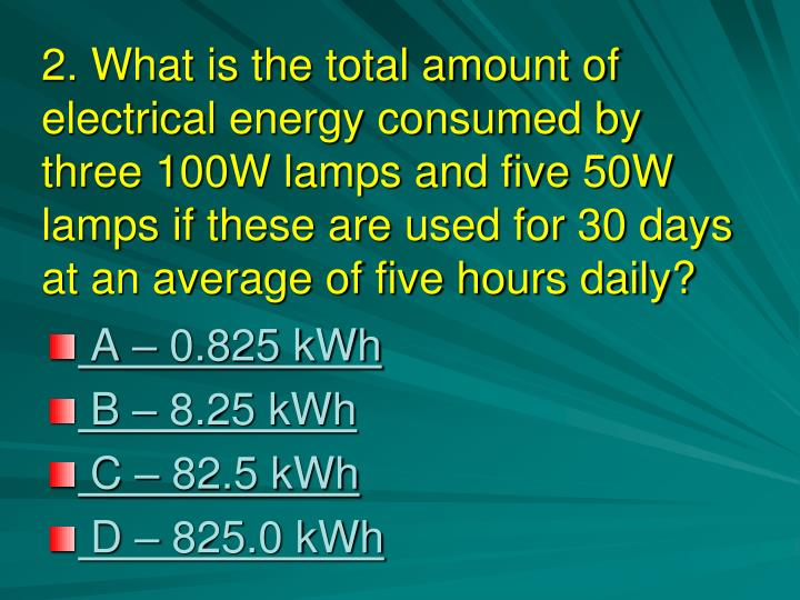 2. What is the total amount of electrical energy consumed by three 100W lamps and five 50W lamps if these are used for 30 days at an average of five hours daily