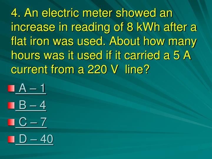 4. An electric meter showed an increase in reading of 8 kWh after a flat iron was used. About how many hours was it used if it carried a 5 A current from a 220 V  line?