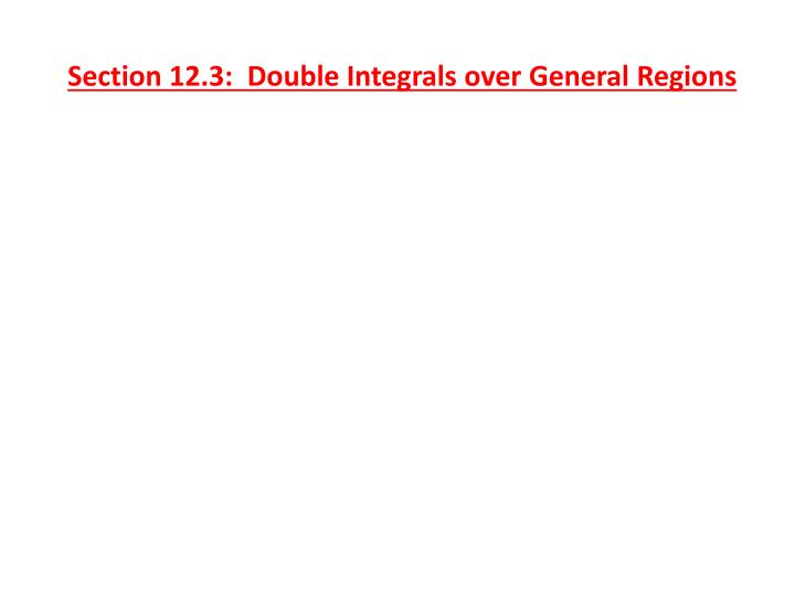 Section 12.3:  Double Integrals over General Regions