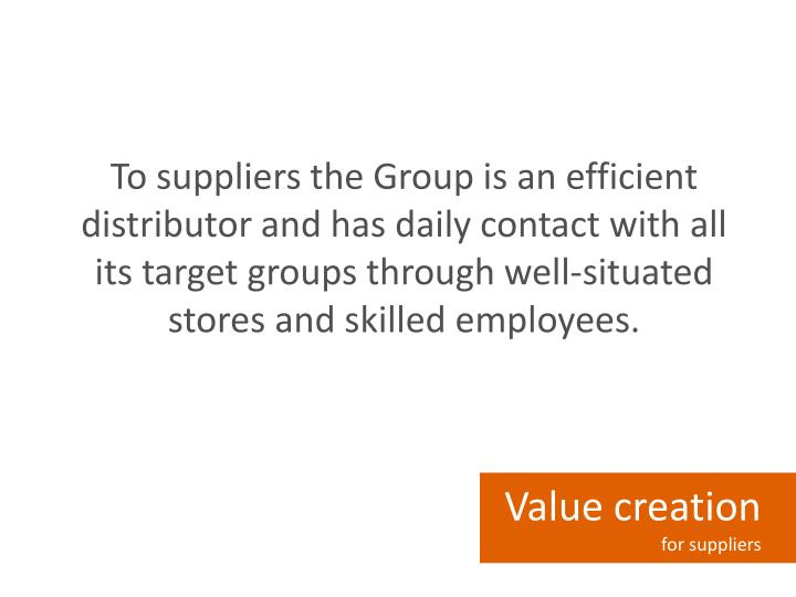 To suppliers the Group is an efficient distributor and has daily contact with all its target groups through well-situated stores and skilled employees.