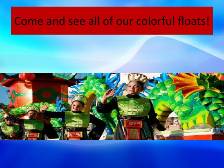 Come and see all of our colorful floats!
