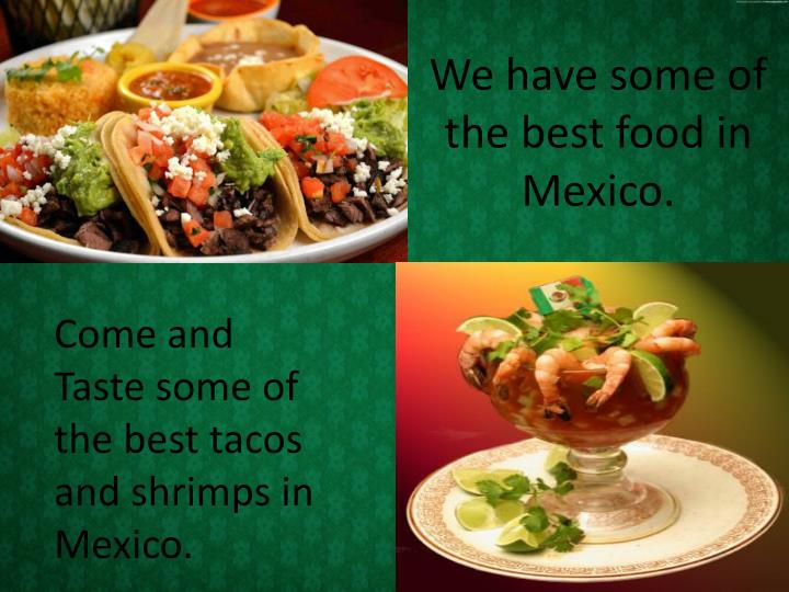 We have some of the best food in Mexico.