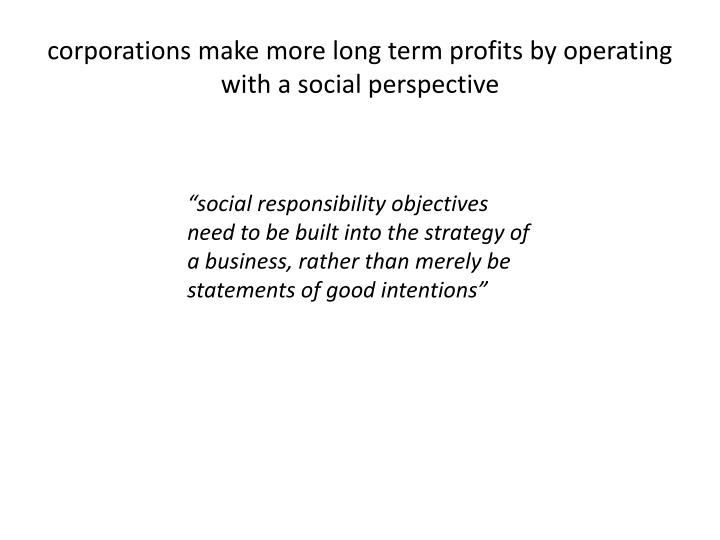 corporations make more long term profits by operating with a social perspective
