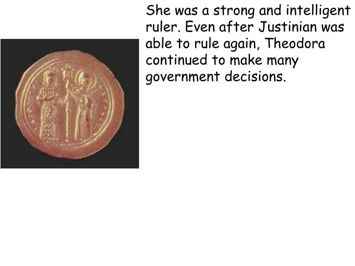 She was a strong and intelligent ruler. Even after Justinian was able to rule again, Theodora continued to make many government decisions.