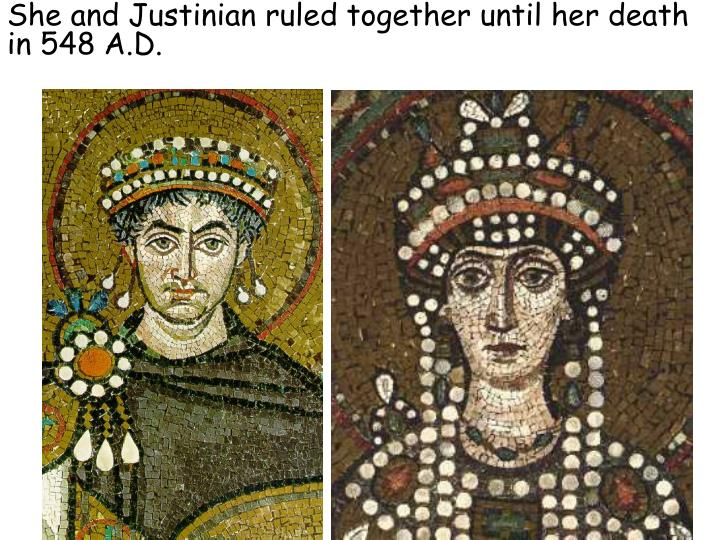 She and Justinian ruled together until her death in 548 A.D.