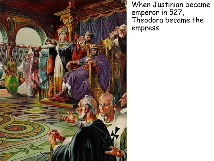 When Justinian became emperor in 527, Theodora became the empress.